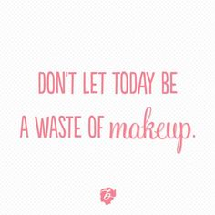Don't let today be a waste of makeup