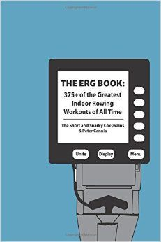 The Erg Book: 375+ of the Greatest Indoor Rowing Workouts of All Time: The Short and Snarky Coxswains, Peter Cannia: 9781532936722: Amazon.com: Books