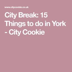 City Break: 15 Things to do in York - City Cookie