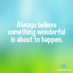 Believe in something wonderful and make it happen! Quote to Live By Inspiration  Things that Matter!