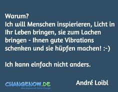 Warum? Ich will Menschen inspierieren, Licht in Ihr Leben bringen, sie zum Lachen bringen - Ihnen gute Vibrations schenken und sie hüpfen machen! :-)  Ich kann einfach nicht anders. / André Loibl