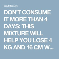 DON'T CONSUME IT MORE THAN 4 DAYS: THIS MIXTURE WILL HELP YOU LOSE 4 KG AND 16 CM WAIST IN JUST 4 DAYS – RECIPE     Fitness and Beauty Dose