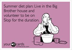 Summer diet plan: Live in the Big Brother house and volunteer to be on Slop for the duration.