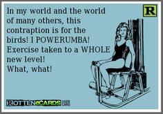 In my world and the worldof many others, this contraption is for thebirds! I POWERUMBA!Exercise taken to a WHOLEnew level!  What, what!