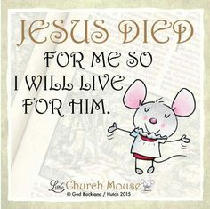 ✣♡✣ Jesus Died for me so I will live for him. Amen...Little Church Mouse 17 Nov. 2015 ✣♡✣(InJapanese:イエス様が私のために死んでくださったので私はこの方のために生きる。~http://www.littlechurchmouse.com/gallery/〈リトル・チャーチ・マウス、2015.11.17〉)