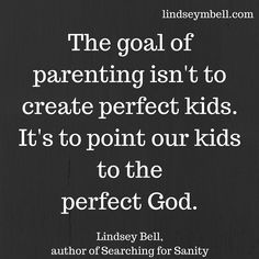 The goal of parenting isn't to create perfect kids. It's to point our kids to the perfect God. Lindsey Bell