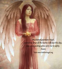 My dearest guardian Angel, protect me from all the harm I will face this day, may your guiding arms carry me to safety. Amen Visit www.AskAnAngel.org