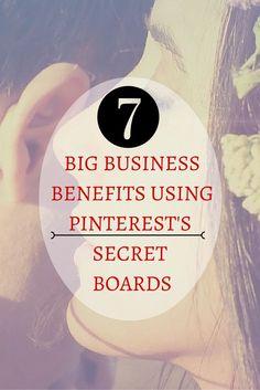 7 BIG Business Benefits From Using Pinterest's Secret Boards #pinterest