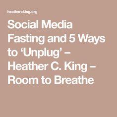Social Media Fasting and 5 Ways to 'Unplug' – Heather C. King – Room to Breathe Social Media Negative, 21 Day Fast, Social Media Detox, Get Healthy, 5 Ways, Breathe, King, Room, Career