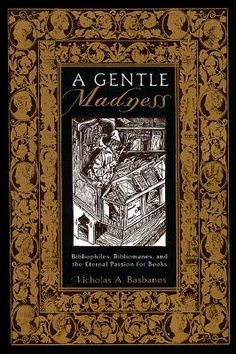 """A Gentle Madness: Bibliophiles, Bibliomanes, and the Eternal Passion for Books  """"Obsessive book collecting remains the only hobby to have a disease named after it.""""  I thoroughly enjoyed this!"""
