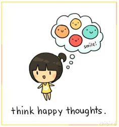 There's no use in thinking sad thoughts. Just think happy ones. Focus on the good, not the bad :) (From Chibird)
