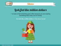 IDIOMS: Look/feel like million dollars - to look or feel extremely good, often because you are wearing something that costs a lot of money.