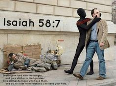 Isaiah 58:7 Share your food with the hungry,   and give shelter to the homeless. Give clothes to those who need them, and do not hide from relatives who need your help. (X.X.13)