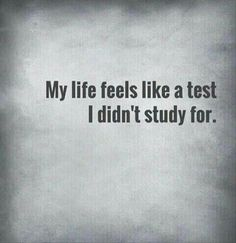 My life feels like a test I didn't study for.
