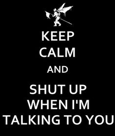 Keep calm and shut up when I'm talking to you (wish I could say this while I'm subbing)