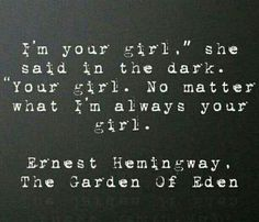 """'""""I'm your girl,"""" she said in the dark. """"Your girl. No matter what. I'm always your girl.""""' Ernest Hemingway"""