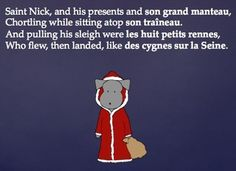 "Pepper brings you a colorful PowerPoint presentation of ""T'was The Night Before Christmas"" poem with her own French additions to share with your class as a fun and festive exercise as the holidays approach.  Use Pepper's printed version in color or in black and white as handouts if you prefer."