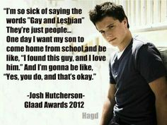 Josh Hutcherson on gay rights. This beautiful boy gives me hope. If what he can say make at least one person change their mind about gays then his job is done Pride Quotes, Lgbt Quotes, Me Quotes, Same Love, I Love Him, Transgender, Lgbt Love, Gives Me Hope, Josh Hutcherson