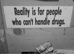 realitiy is for people who cant handle drugs