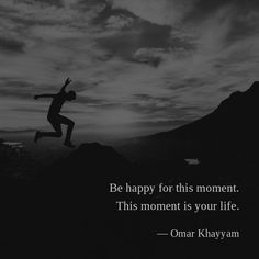 Be happy for this moment. This moment is your life. —Omar Khayyam
