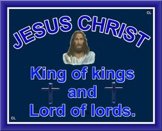 JESUS IS KING OF KINGS AND LORD OF LORDS!!