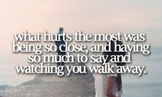 """""""What hurts the most was being so close, and having so much to say and watching you walk away"""""""