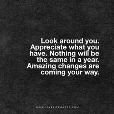 Look around you. Appreciate what you have. Nothing will be the same in a year. Amazing changes are coming your way. - Unknown