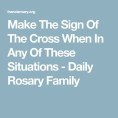 Make The Sign Of The Cross When In Any Of These Situations - Daily Rosary Family