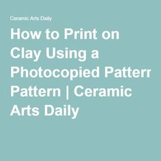 How to Print on Clay Using a Photocopied Pattern | Ceramic Arts Daily