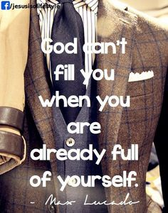 God can't fill you when you are already full of yourself.