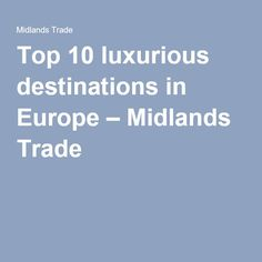 Top 10 luxurious destinations in Europe – Midlands Trade