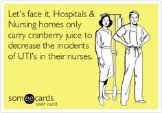 Let's face it, Hospitals & Nursing homes only carry cranberry juice to decrease the incidents of UTI's in their nurses.