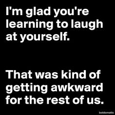 I'm glad you're learning to laugh at yourself.    That was kind of getting awkward for the rest of us.