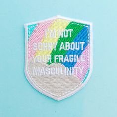 I'm Not Sorry About Your Fragile Masculinity Patch - £6.00  https://www.etsy.com/uk/listing/268458657/im-not-sorry-about-your-fragile?ref=listing-shop-header-1