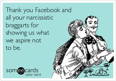 Thank you Facebook and all your narcissistic braggarts for showing us what we aspire not to be.