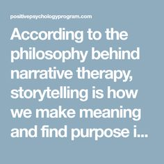 According to the philosophy behind narrative therapy, storytelling is how we make meaning and find purpose in our own experience (Standish, 2013).