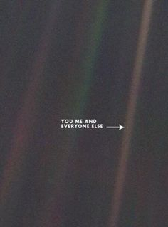 That is all we are, don't ever think you're anything more than just a pale blue dot.