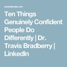 Ten Things Genuinely Confident People Do Differently | Dr. Travis Bradberry | LinkedIn