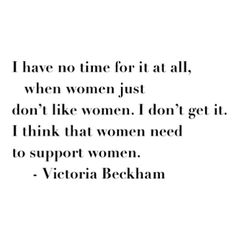I have no time for it at all, when women just don't like women. I don't get it. I think that women need to support women. -Victoria Beckham