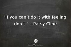 if you can't do it with feeling, don't ~ patsy cline Daily Quotes, Great Quotes, Quotes To Live By, Me Quotes, Motivational Quotes, Funny Quotes, Inspirational Quotes, Passion Quotes, Bon Entendeur