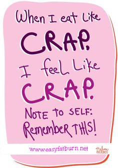 When I eat like CRAP - I feel like CRAP.  Note to Self - Remember this!