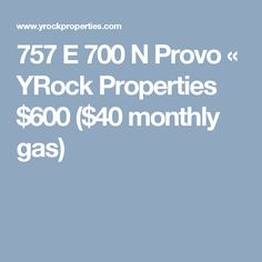 757 E 700 N Provo « YRock Properties  $600 ($40 monthly gas)