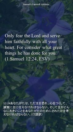 Only fear the Lord and serve him faithfully with all your heart. For consider what greatthings he has done for you.(1 Samuel 12:24, ESV)12:24あなたがたは、ただ主を恐れ、心をつくして、誠実に主に仕えなければならない。そして主がどんなに大きいことをあなたがたのためにされたかを考えなければならない。(口語訳)