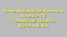 Home Automation: Become a Satellite TV Technician/Installer, Cleveland, GA