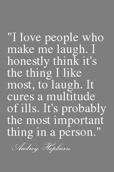 I love people who make me laugh. I honestly think it's the thing I like most, to laugh. It cures a multitude of ills. It's probably the most important thing in a person. (Aundrey Hepburn)