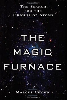 The Magic Furnace: The Search for the Origins of Atoms (Chown)