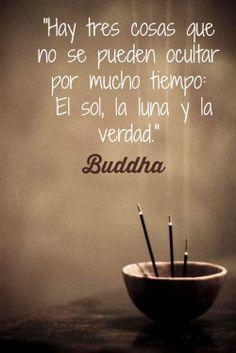 Buddha: Hay tres cosas que no se pueden ocultar por mucho tiempo: el sol, la luna y la verdad