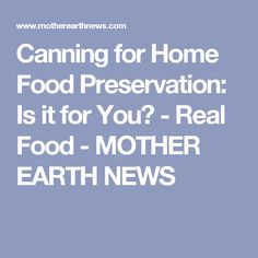 Canning for Home Food Preservation: Is it for You? - Real Food - MOTHER EARTH NEWS