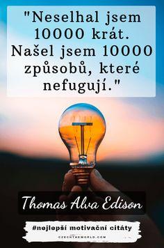 Neselhal jsem 10000 krát. Našel jsem 10000 způsobů, které nefugují. — Thomas Alva Edison Thomas Alva Edison, Celebration Quotes, Creepypasta, Bff, Quotations, Psychology, Motivational Quotes, Jokes, Humor