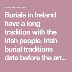 Burials in Ireland have a long tradition with the Irish people. Irish burial traditions date before the arrival of Christianity.
